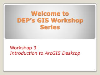 Welcome to  DEP�s GIS Workshop Series