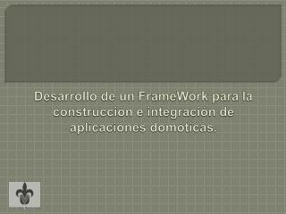 Desarrollo de un  FrameWork  para la construcción e integración de aplicaciones domóticas.