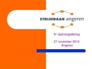 5 e  Jaarvergadering         27 november 2012      Angeren