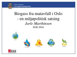 Biogass fra matavfall i Oslo - en miljøpolitisk satsing Jarle Marthinsen  EGE 2010