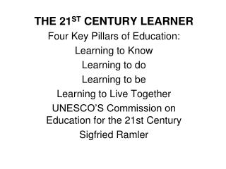 THE 21 ST  CENTURY LEARNER Four Key Pillars of Education: Learning to Know Learning to do