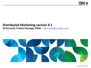 Distributed Marketing version 9.1 Ed  Kornacki , Product Manager EMM  –  ekornacki@us.ibm
