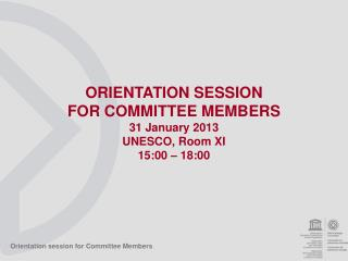 ORIENTATION SESSION  FOR COMMITTEE MEMBERS 31 January 2013 UNESCO, Room XI 15:00 – 18:00