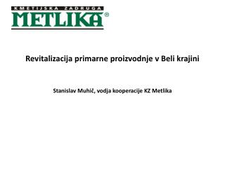 Revitalizacija primarne proizvodnje v Beli krajini Stanislav Muhič, vodja kooperacije KZ Metlika