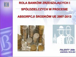 ROLA BANKÓW ZRZESZAJĄCYCH I  SPÓŁDZIELCZYCH W PROCESIE  ABSORPCJI ŚRODKÓW UE 2007-2013