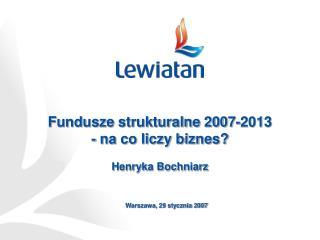 Fundusze strukturalne 2007-2013 - na co liczy biznes? Henryka Bochniarz