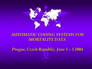 AUTOMATIC CODING SYSTEMS FOR MORTALITY DATA Prague, Czech Republic, June 3 – 5 2004