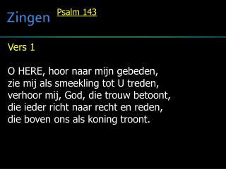 Vers 1  O HERE, hoor naar mijn gebeden, zie mij als smeekling tot U treden,