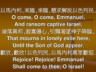 以馬內利 , 來臨,來臨,懇求解放以色列民, O come, O come, Emmanuel,  And ransom captive Israel, 淪落異邦,寂寞傷心,引頸渴望神子降臨,