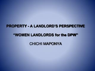 PROPERTY - A LANDLORD�S PERSPECTIVE �WOMEN LANDLORDS for the DPW� CHICHI MAPONYA