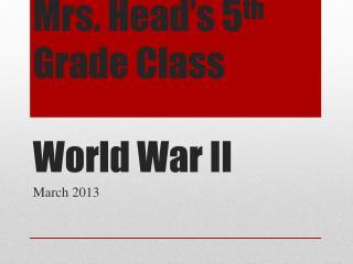 Mrs. Head's 5 th  Grade Class World War II