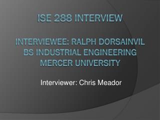 ISE 288 Interview Interviewee: Ralph Dorsainvil BS Industrial Engineering Mercer University