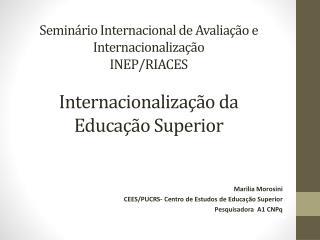 Marilia  Morosini CEES/PUCRS- Centro de Estudos de Educação Superior Pesquisadora  A1 CNPq