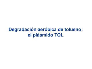Degradación aeróbica de tolueno: el plásmido TOL