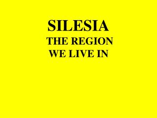 S ILESIA THE REGION WE LIVE IN