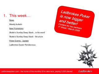 Ladbrokes Poker is now bigger and better! Content for key partners  1 st  Week / March 2009