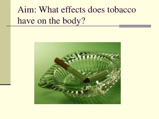 Aim: What effects does tobacco have on the body?