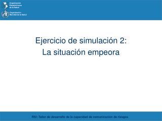 Ejercicio de simulación 2:  La situación empeora