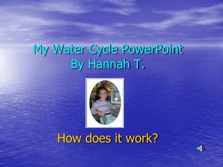 My Water Cycle PowerPoint By Hannah T. How does it work?