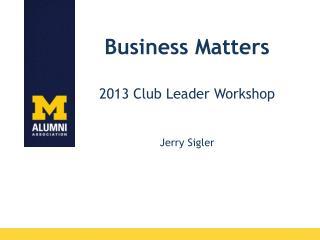Business Matters 2013 Club Leader Workshop Jerry Sigler