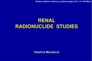 RENAL RADIONUCLIDE  STUDIES Kateřina Michalová