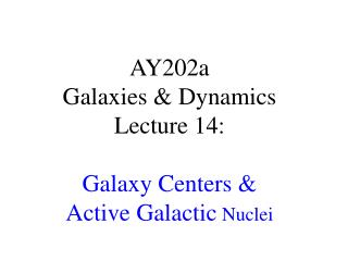 AY202a   Galaxies & Dynamics Lecture 14: Galaxy Centers & Active Galactic  Nuclei