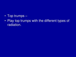 Top trumps –  Play top trumps with the different types of radiation.