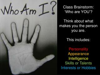 Class Brainstorm:  'Who are YOU'? Think about what makes you the person you are. This includes:
