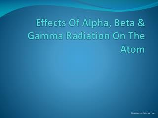 Effects Of Alpha, Beta & Gamma Radiation On The Atom