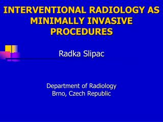 INTERVENTIONAL RADIOLOGY AS MINIMALLY INVASIVE PROCEDURES Radka Slipac