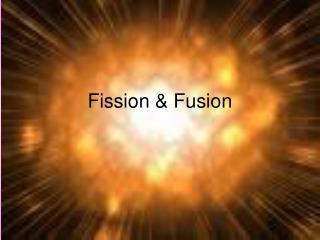 Fission & Fusion