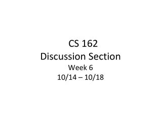 CS  162 Discussion  Section Week 6  10/14 – 10/18