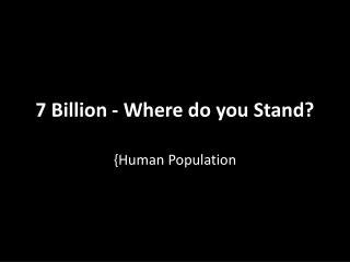 7 Billion - Where do you Stand?