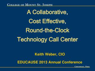 A Collaborative, Cost Effective, Round-the-Clock Technology Call Center Keith Weber, CIO