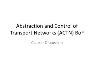 Abstraction and Control of Transport Networks  ( ACTN)  BoF