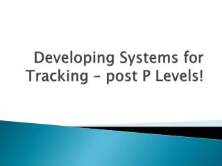 Developing Systems for Tracking – post P Levels!
