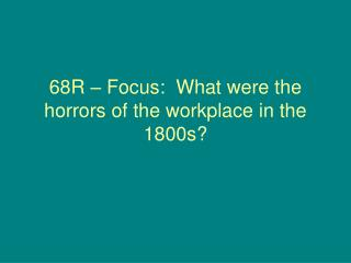 68R – Focus:  What were the horrors of the workplace in the 1800s?