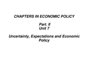 CHAPTERS IN ECONOMIC POLICY Part. II  Unit 7 Uncertainty, Expectations and Economic Policy