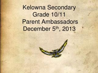 Kelowna Secondary Grade 10/11  Parent Ambassadors December 5 th , 2013