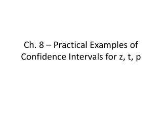 Ch. 8 –  Practical  Examples of Confidence Intervals for z, t, p