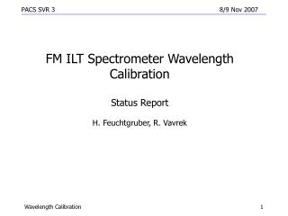 FM ILT Spectrometer Wavelength Calibration  Status Report H. Feuchtgruber, R. Vavrek