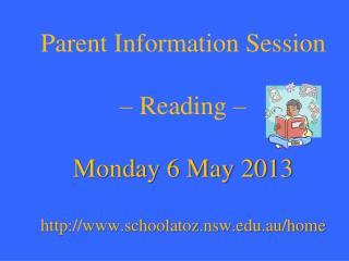 Parent Information Session  � Reading � Monday 6 May 2013 schoolatoz.nsw.au/home