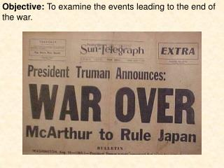 Objective:  To examine the events leading to the end of the war.