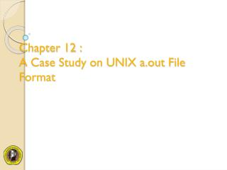 Chapter 12 : A Case Study on UNIX a.out File Format