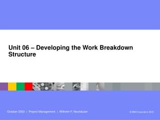 Unit 06 – Developing the Work Breakdown Structure