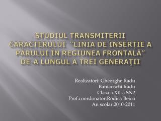 Realizatori : Gheorghe  Radu Banianschi Radu Clasa:a  XII-a SN2 Prof.coordonator:Rodica Beicu
