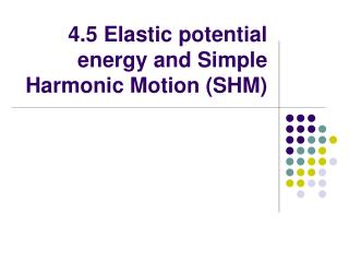 4.5 Elastic potential energy and Simple Harmonic Motion (SHM)