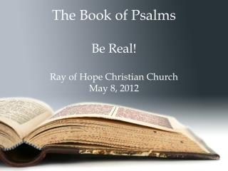 The Book of Psalms  Be Real  Ray of Hope Christian Church May 8, 2012