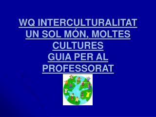 WQ INTERCULTURALITAT UN SOL MÓN, MOLTES CULTURES GUIA PER AL PROFESSORAT