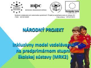 Národný projekt Inkluzívny  model vzdelávania na predprimárnom stupni školskej  sústavy (MRK2)